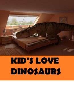 Kids: KId,s Love Dinosaurs (Art, Theology, Ethics, Chicken Soup, Thought, Theory, Self Help, Mystery, romance, action, adventure,sci fi, science fiction, drama, horror, thriller, classic, novel, literature, suspense)