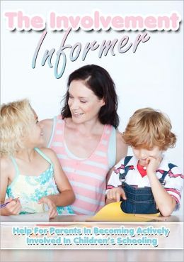 The Involvement Informer: Help For Parents In Becoming Actively Involved In Children's Schooling