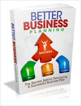 Better Business Planning: The Secrets Behind Developing A Successful Business Plan