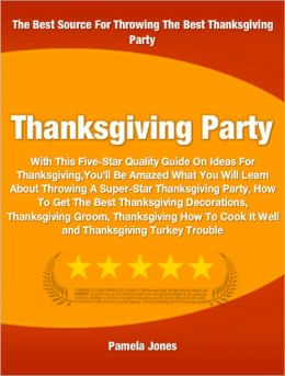 Thanksgiving Party: With This Five-Star Quality Guide On Ideas For Thanksgiving You'll Be Amazed What You Will Learn About Throwing A Super-Star Thanksgiving Party, How To Get The Best Thanksgiving Decorations, Thanksgiving Groom and More