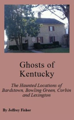 Ghosts of Kentucky: The Haunted Locations of Bardstown, Bowling Green, Corbin and Lexington