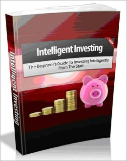 Intelligent Investing - The Beginner's Guide To Investing Intelligently From The Start! AAA+++