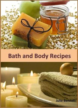 Bath and Body Recipes: A Collection of 250+ Refreshing Homemade Products to Pamper Yourself