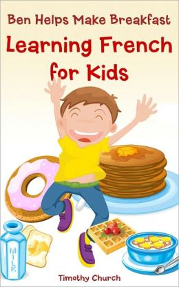 Ben Helps Make Breakfast: Learning French for Kids, Food (Bilingual English-French Picture Book)