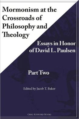 Mormonism at the Crossroads of Philosophy and Theology: Essays in Honor of David L. Paulsen (Part Two)
