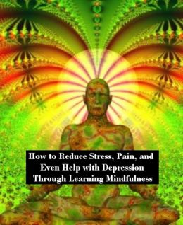 How to Reduce Stress, Pain, and Even Help with Depression Through Learning Mindfulness