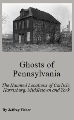 Ghosts of Pennsylvania: The Haunted Locations of Carlisle, Harrisburg, Middletown and York