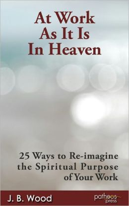 At Work As It Is In Heaven: 25 Ways to Re-imagine the Spiritual Purpose of Your Work