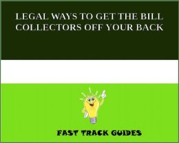 LEGAL WAYS TO GET THE BILL COLLECTORS OFF YOUR BACK
