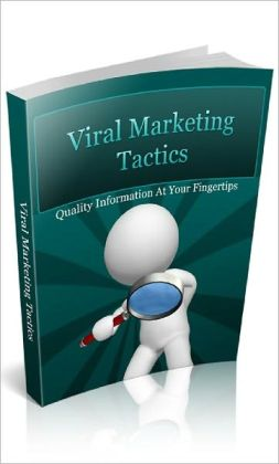 Viral Marketing Tactics: Powerful Techniques On Viral List Building, Affiliate Marketing And Brand Name Building While Leveraging On The Internet