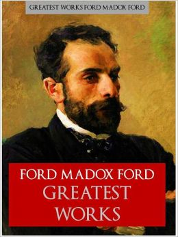 THE GREATEST WORKS FORD MADOX FORD [Authoritative and Complete Nook Edition] THE WORLDWIDE BESTSELLER The Complete Works Collection of FORD MADOX FORD'S Critically Acclaimed Writings including THE GOOD SOLDIER and THE FIFTH QUEEN TRILOGY (NOOKBook)