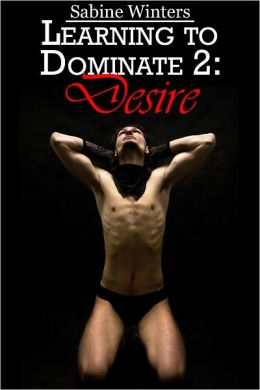Learning to Dominate 2 Desire (Gay D/s Bondage Erotica)