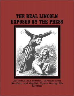 The Real Lincoln Exposed by the Press:Anti-Lincoln Editorials and Cartoons from Northern and English Papers