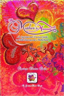 THE MOTHER'S MANUAL, A Spiritual and Practical Guide to Child Rearing and Motherhood - GUARANTEED to Cause ENLIGHTENED MOMS, EVOLVED KIDS - Free BONUS!! Vegan Raw Living Recipes! www.TheMothersManual.com