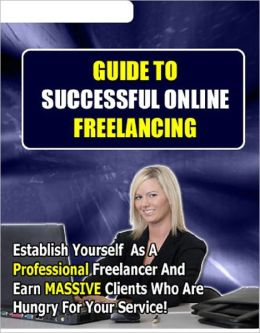 Guide to Successful Online Freelancing: Establish Yourself As A Professional Freelancer And Earn Massive Lines Of Clients Hungry For Your Service