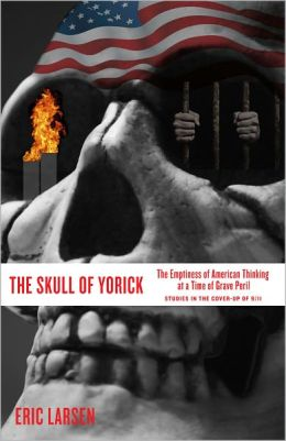 THE SKULL OF YORICK: The Emptiness of American Thinking at a Time of Grave Peril--Studies in the cover-up of 9/11
