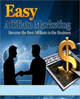 Easy Affiliate Marketing: Become The Best Affiliate In The Business
