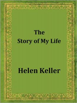 The Story of My Life by Helen Keller: With her Letters and a Supplementary Account of her Education, Including Passages from the Reports and Letters of her Teacher, Anne Mansfield Sullivan