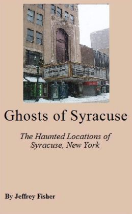 Ghosts of Syracuse: The Haunted Locations of Syracuse, New York