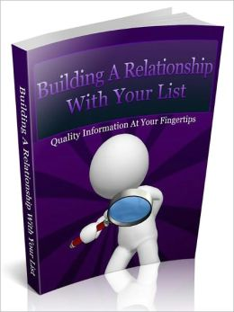 Building A Relationship With Your List - How To Build Stronger Bonds, Instill Stronger Credibility And Increase Your Opt-In List Response With Relative Ease!