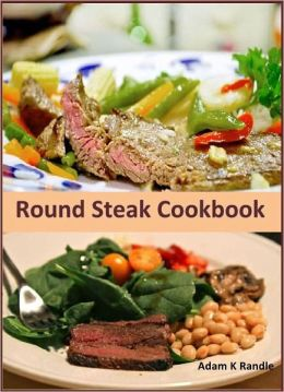 Round Steak Cookbook: A Collection of 100+ Tasty Round Steak Recipes