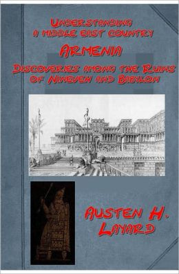 Discoveries among the Ruins of Nineveh and Babylon: With Travels in Armenia, Kurdistan, and the Desert: Being the Result of a Second Expedition Undertaken for the Trustees of the British Museum by Austen H. Layard (Illustrated)