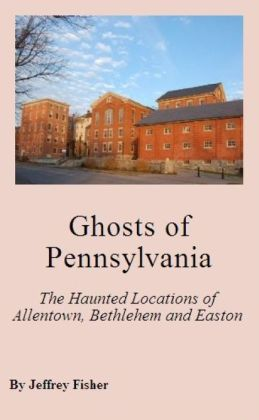Ghosts of Pennsylvania: The Haunted Locations of Allentown, Bethlehem and Easton
