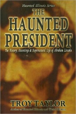 The Haunted President: The History, Hauntings & Supernatural Life of Abraham Lincoln