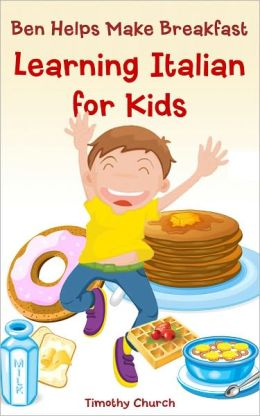 Ben Helps Make Breakfast: Learning Italian for Kids, Food (Bilingual English-Italian Picture Book)