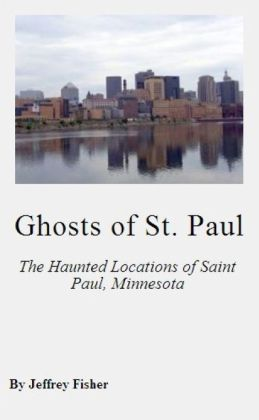 Ghosts of St. Paul: The Haunted Locations of Saint Paul, Minnesota