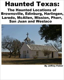 Haunted Texas: The Haunted Locations of Brownsville, Edinburg, Harlingen, Laredo, McAllen, Mission, Pharr, San Juan and Weslaco
