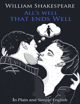 All's Well That Ends Well In Plain and Simple English (A Modern Translation and the Original Version)