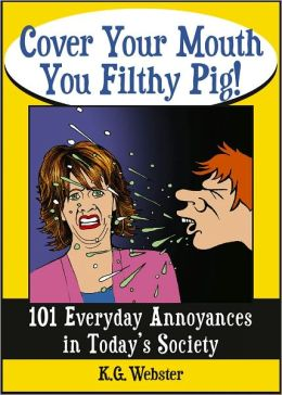 COVER YOUR MOUTH YOU FILTHY PIG!: 101 Everyday Annoyances in Today's Society