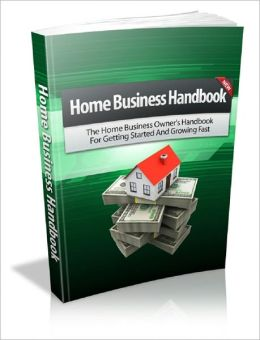 Home Business Handbook: The Home Business Owner's Handbook For Getting Started And Growing Fast