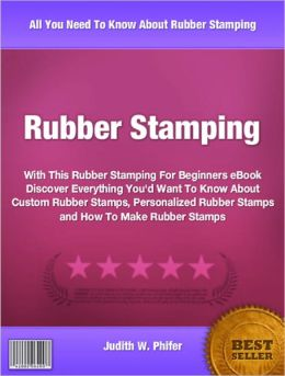 Rubber Stamping: With This Rubber Stamping For Beginners eBook Discover Everything You'd Want To Know About Custom Rubber Stamps, Personalized Rubber Stamps and How To Make Rubber Stamps