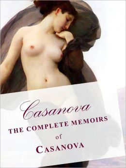 CASANOVA THE COMPLETE 30 VOLUME MEMOIRS OF CASANOVA IN A SINGLE NOOKBOOK! (Special Complete Unabridged and Authoritative Nook Edition) CASANOVA THE MEMOIRS (The Story of My Life) Over 30 Volumes!