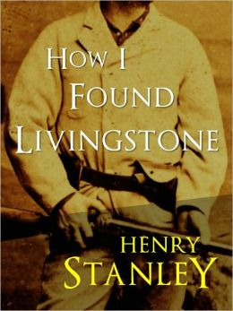 HOW I FOUND LIVINGSTONE by SIR HENRY MORTON STANLEY (Special Authoritative NOOK Edition) THE INTERNATIONAL BESTSELLER ADVENTURE SENSATION (