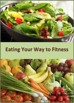Eating Your Way to Fitness: Get Fit and Healthy Without the Agony!