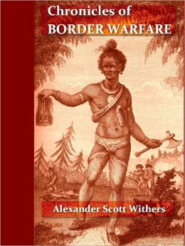 Chronicles of Border Warfare: Or, A History of the Settlement by the Whites, of North-Western Virginia, and of the Indian Wars and Massacres in that section of the State
