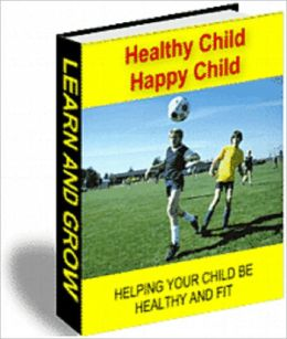 HEALTHY CHILD HAPPY CHILD: HELPING YOUR CHILD BE HEALTHY AND FIT WITH ACTIVITIES FOR CHILDREN AGED 4 TO 11