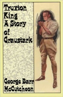 Truxton King: A Story of Graustark! A Fiction and Literature, Romance Classic By George Barr McCtcheon! AAA+++
