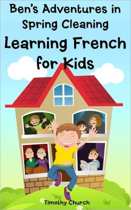 Ben's Adventures in Spring Cleaning: Learning French for Kids, People and Home (Bilingual English-French Picture Book)