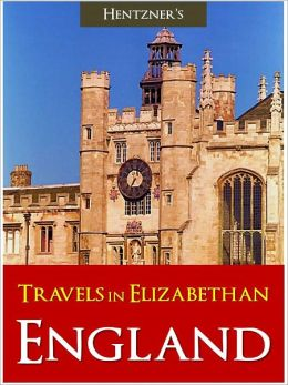 TRAVELS IN ELIZABETHAN ENGLAND (Classic Bestselling History of England) by Paul Hentzner [Queen Elizabeth I Jubilee] ENGLISH HISTORY BRITISH HISTORY Travels in England During the Time of Queen Elizabeth