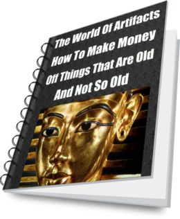 The World Of Artifacts-How To Make Money Off Things That Are Old-And Not So Old