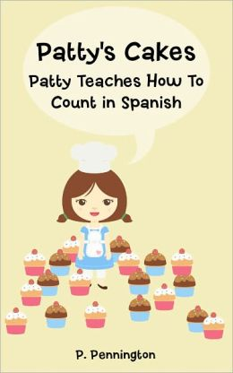 Patty's Cakes: Patty Teaches How To Count in Spanish! (Children's Education Bilingual English Spanish Picture Book with 2 Kid-Friendly Recipes)