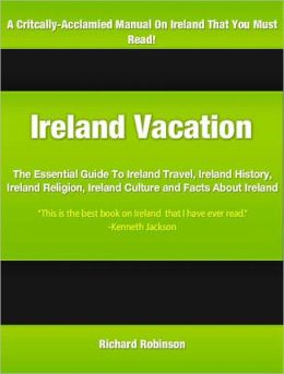 Ireland Vacation: The Essential Guide To Ireland Travel, Ireland History, Ireland Religion, Ireland Culture and Facts About Ireland