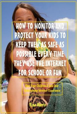 How To Monitor And Protect Your Kids To Keep Them As Safe As Possible Every Time They Use The Internet For School Or Fun: Give Your Children a Safe And Entertaining Internet Experience