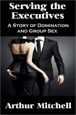 Serving the Executives: A Story of Domination and Group Sex (Gangbang Erotica)