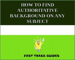 HOW TO FIND AUTHORITATIVE BACKGROUND ON ANY SUBJECT