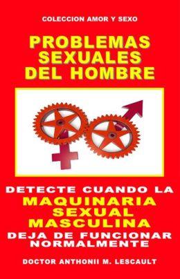 PROBLEMAS SEXUALES DEL HOMBRE: DETECTE CUANDO LA MAQUINARIA SEXUAL MASCULINA DEJA DE FUNCIONAR NORMALMENTE
